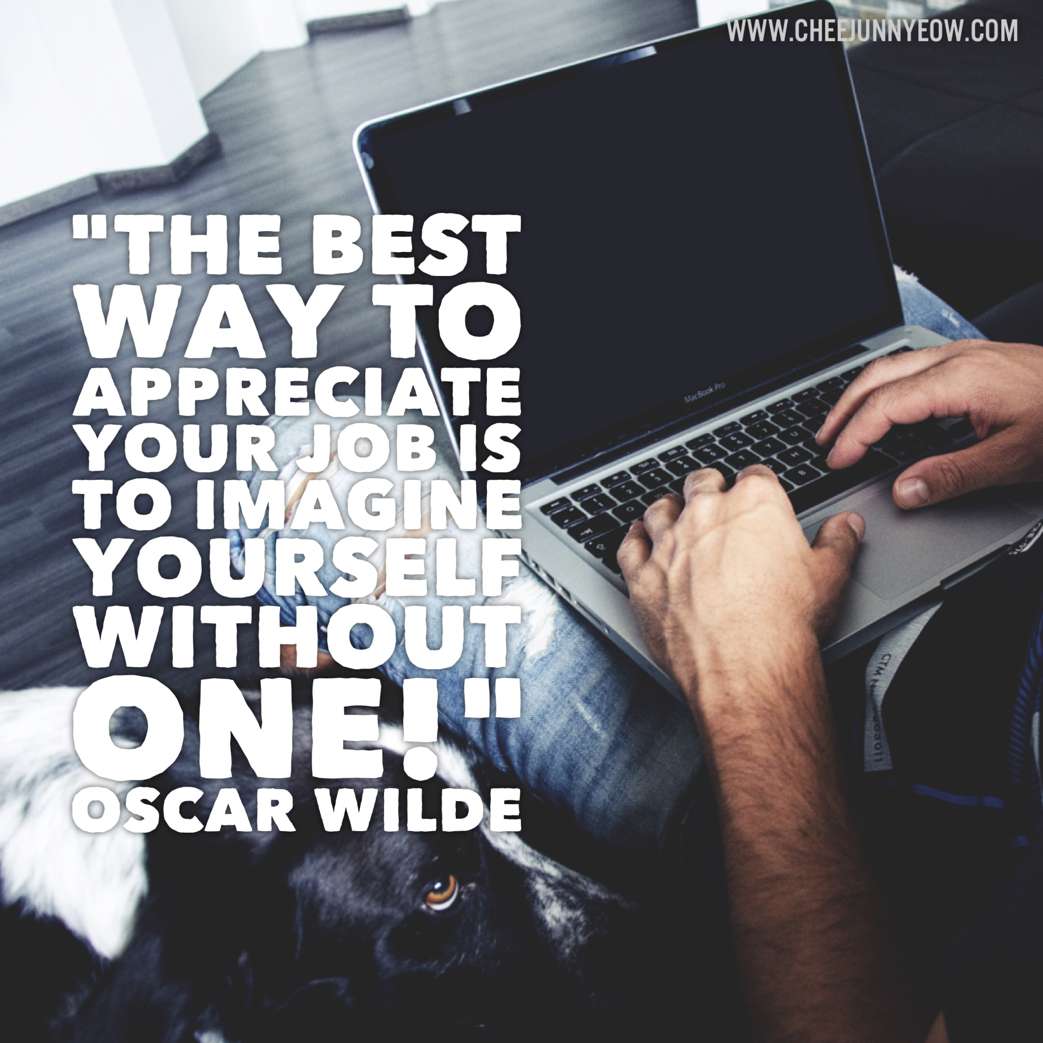 the best way to appreciate your job is to imagine yourself without one!