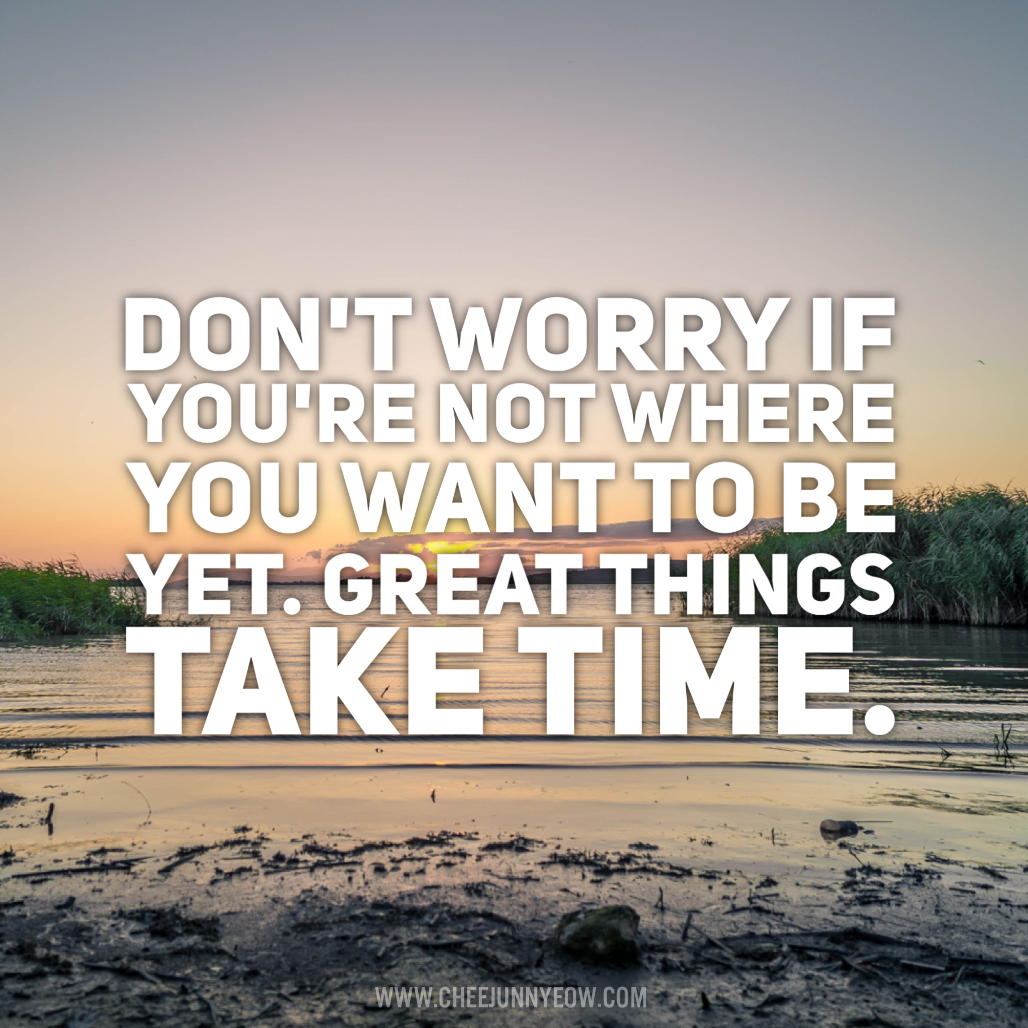 don't worry if you're not where you want to be. great things take time.