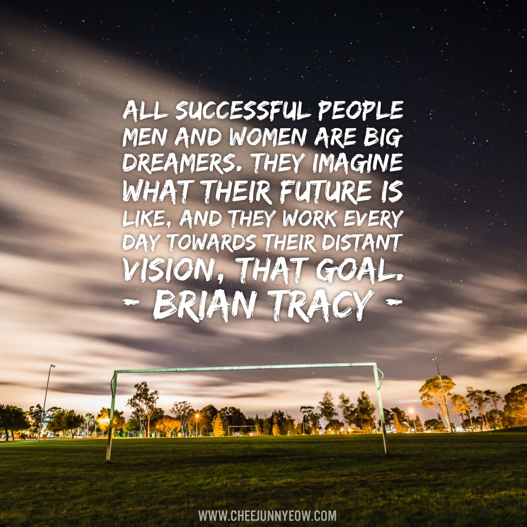 all succesful people, men & women are big dreamers. they imagine what their future is like and they work every day towards their distant vision. that goal