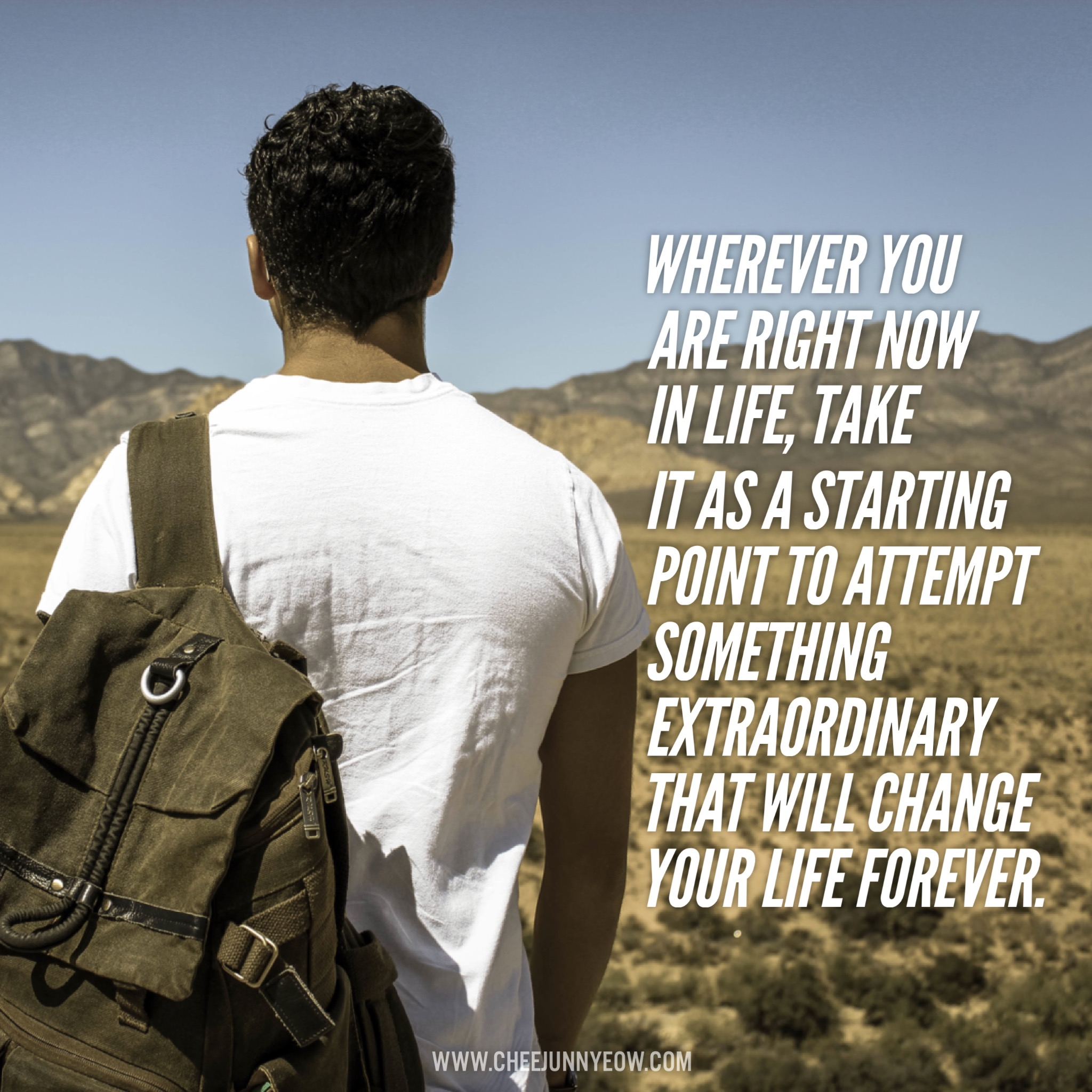 wherever you are right now in life, take it as a starting point to attempt something extraordinary that will change your life forever