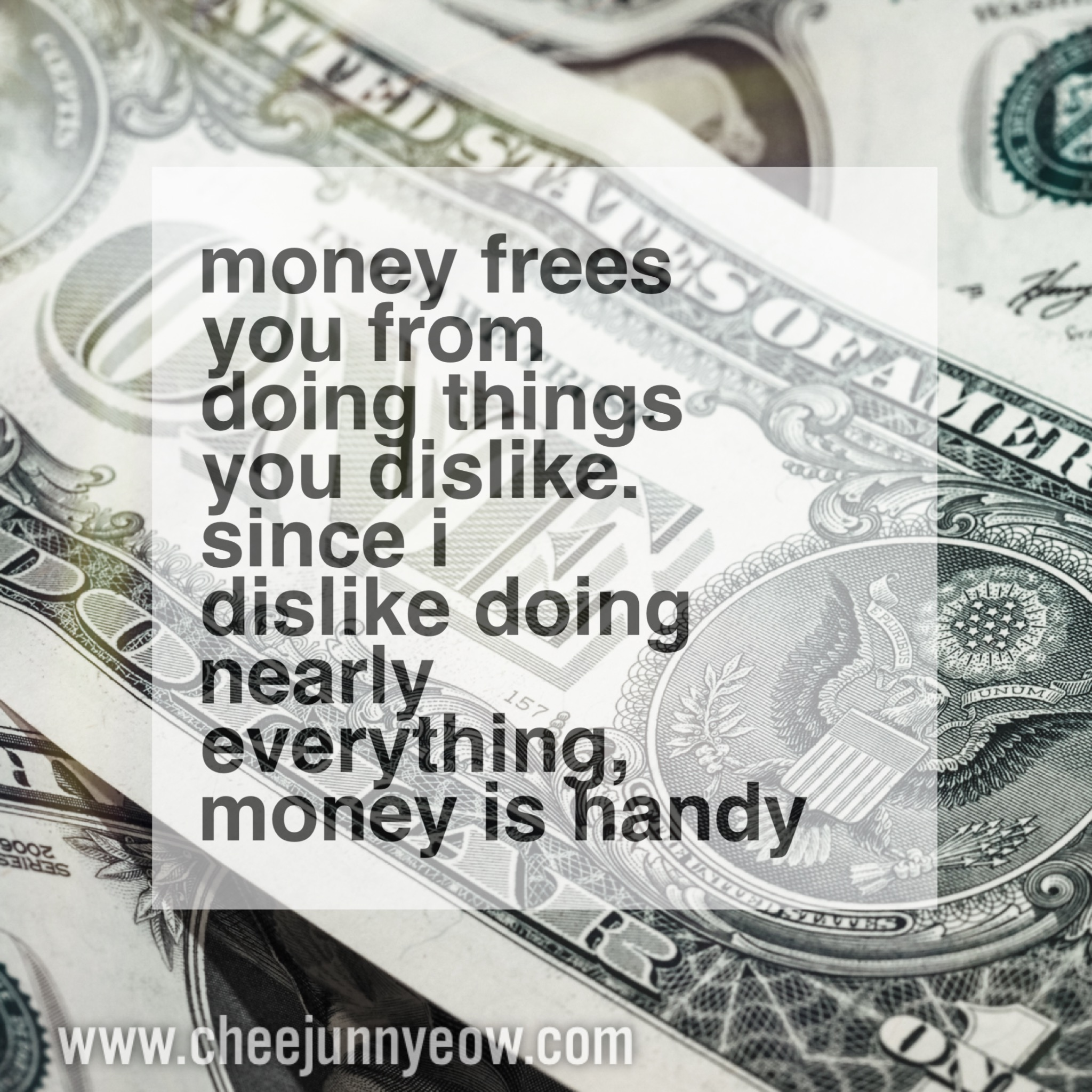 money can free you from doing things you dislike, but never let it make you a slave